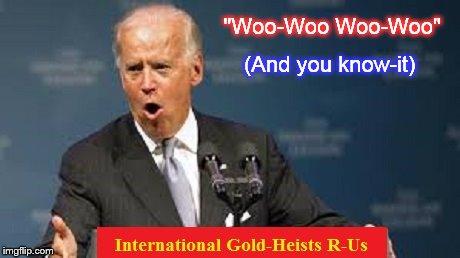 Biden Gold Heists ~ Woo-Woo Woo-Woo ~