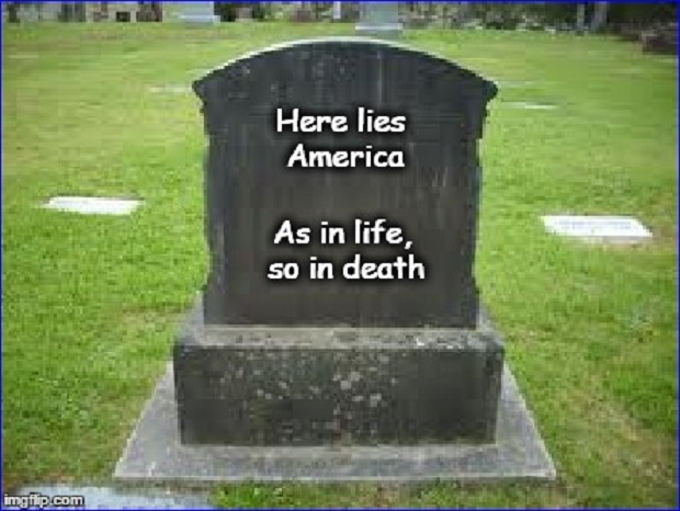 Here lies America ~ As in life, so in death ~