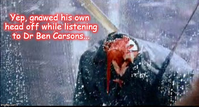 Gnawed his own head off ~ Ben Carsons