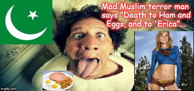 Mad Muslim terror man ~ Ham and eggs