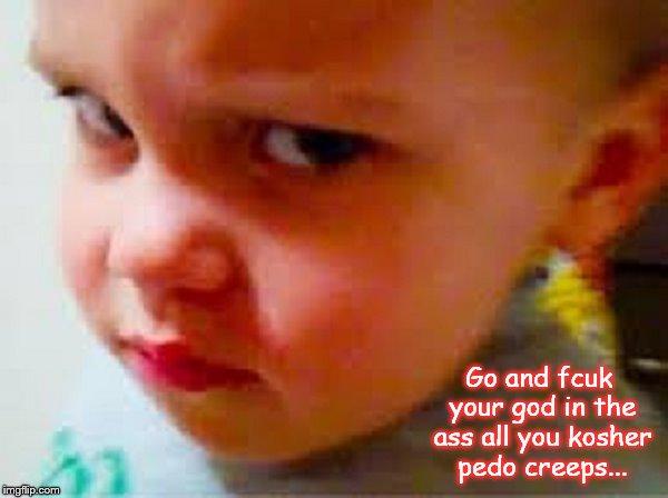 Little boy Fcuk god pedo vreeps