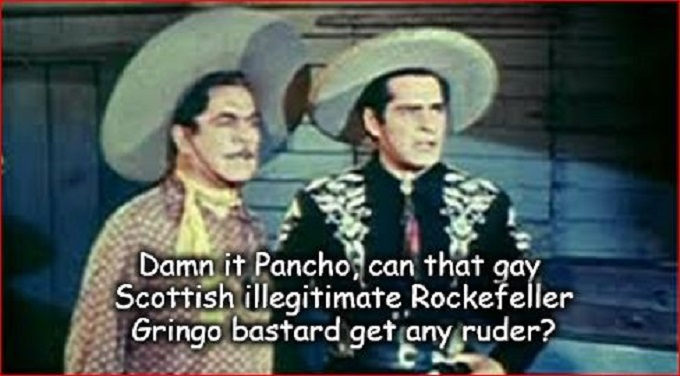 Cisco Pancho gay Gringo Rockefeller bastard