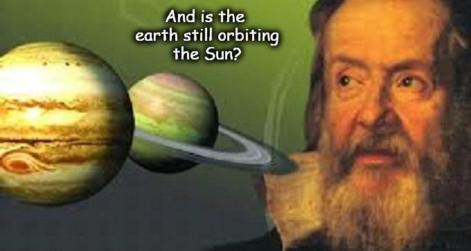 And is the earth still orbiting the sun ~ Gallileo