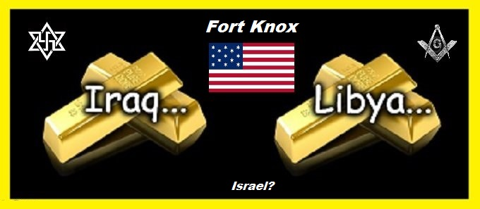 Iraq Libya gold American Mason Zion FORT KNOX Israel